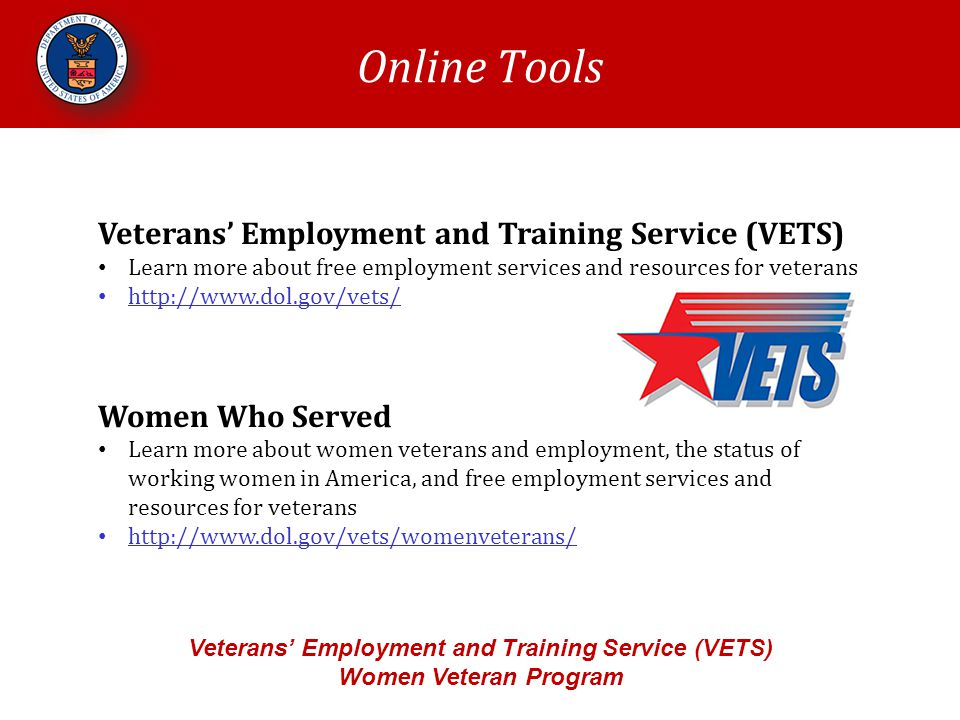 Online Tools Veterans' Employment and Training Service (VETS) Women Veteran Program Veterans' Employment and Training Service (VETS) Learn more about free employment services and resources for veterans   Women Who Served Learn more about women veterans and employment, the status of working women in America, and free employment services and resources for veterans