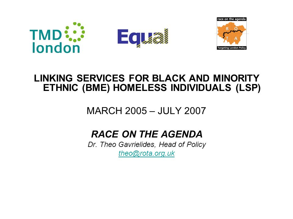 LINKING SERVICES FOR BLACK AND MINORITY ETHNIC (BME) HOMELESS INDIVIDUALS (LSP) MARCH 2005 – JULY 2007 RACE ON THE AGENDA Dr.