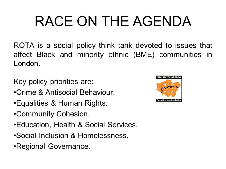 RACE ON THE AGENDA ROTA is a social policy think tank devoted to issues that affect Black and minority ethnic (BME) communities in London.