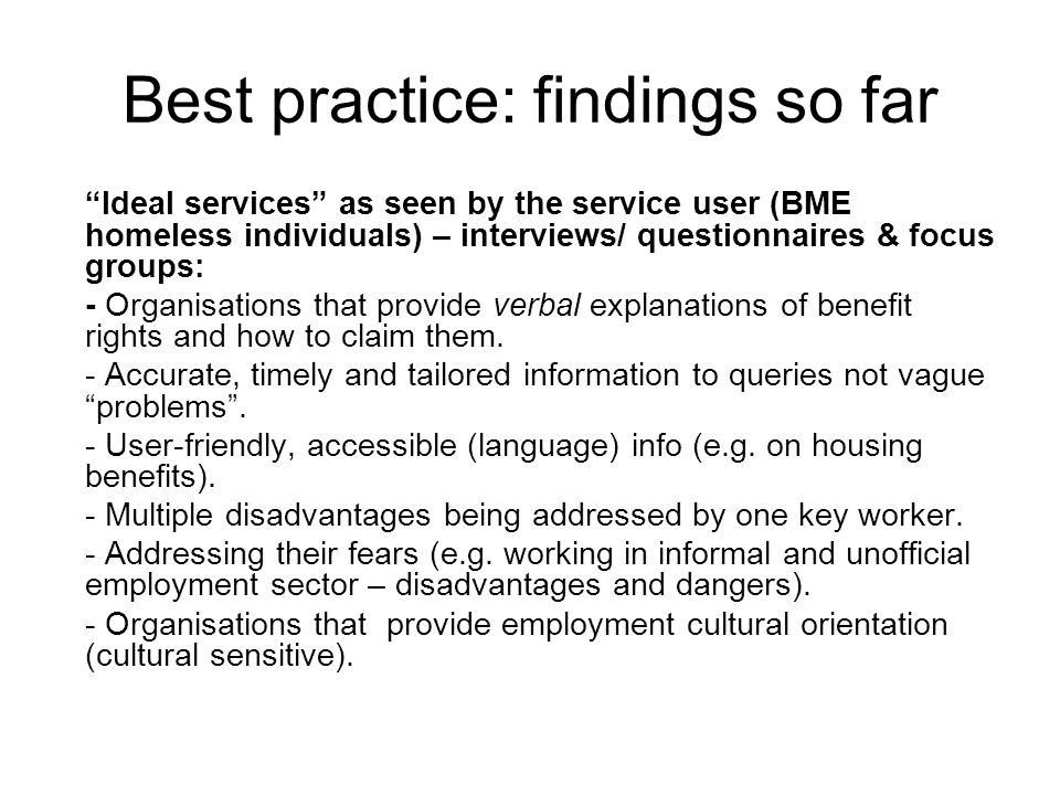 Best practice: findings so far Ideal services as seen by the service user (BME homeless individuals) – interviews/ questionnaires & focus groups: - Organisations that provide verbal explanations of benefit rights and how to claim them.