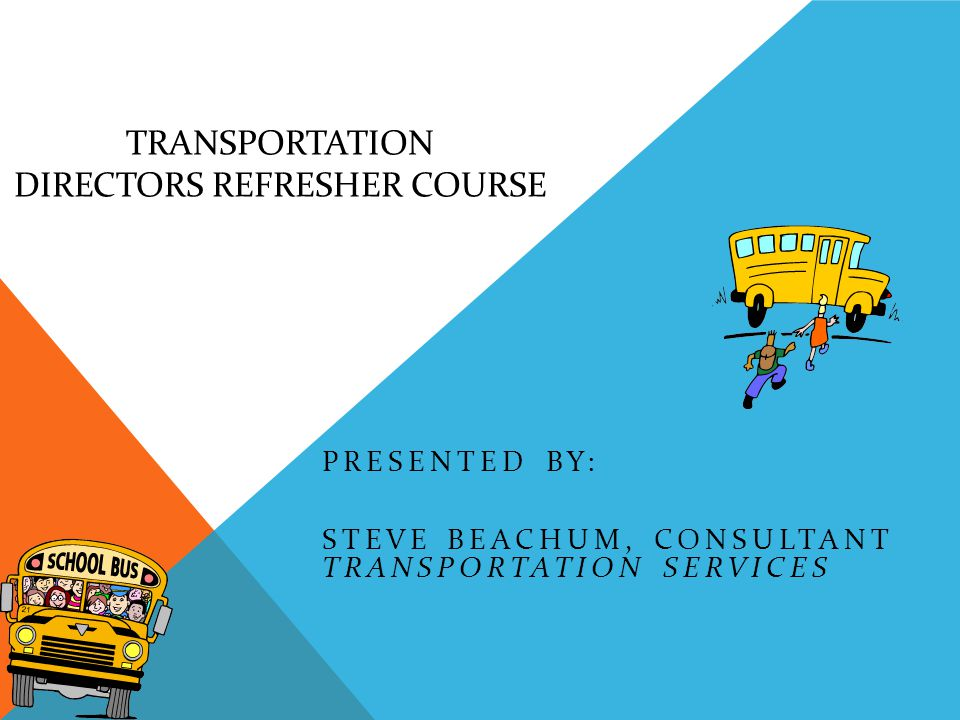 TRANSPORTATION DIRECTORS REFRESHER COURSE PRESENTED BY: STEVE BEACHUM, CONSULTANT TRANSPORTATION SERVICES