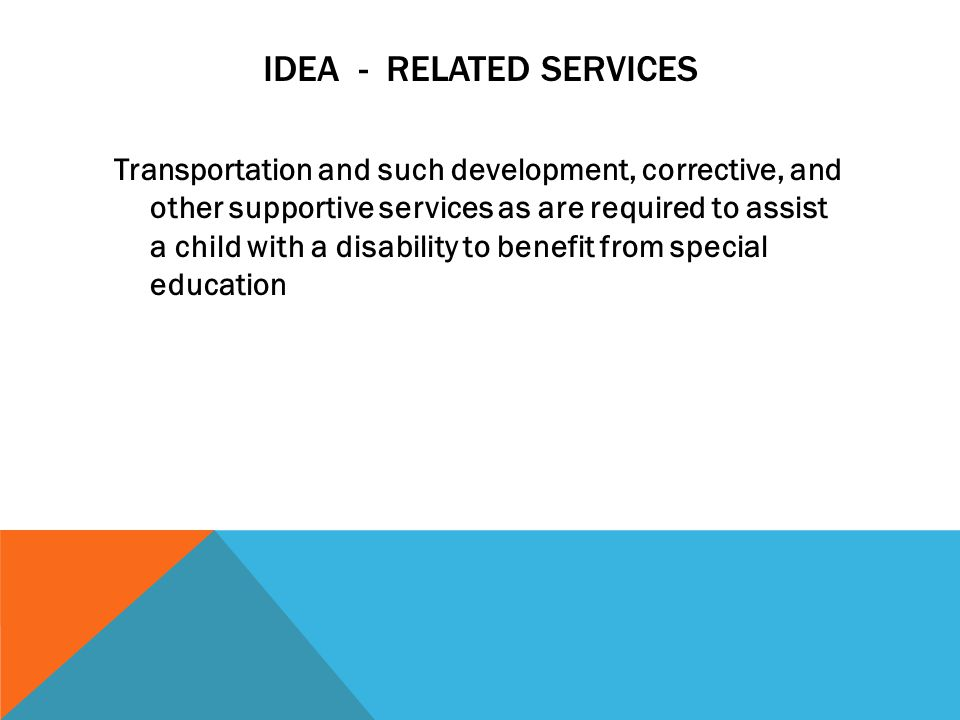 IDEA A child with a disability includes… Autism Deaf-Blind Deafness Emotional disturbance Hearing impairing Mental retardation Multiple disabilities Orthopedic impairment Other health impairment Specific learning disabilities Speech or language impairment Traumatic brain injury Visual impairment including blindness