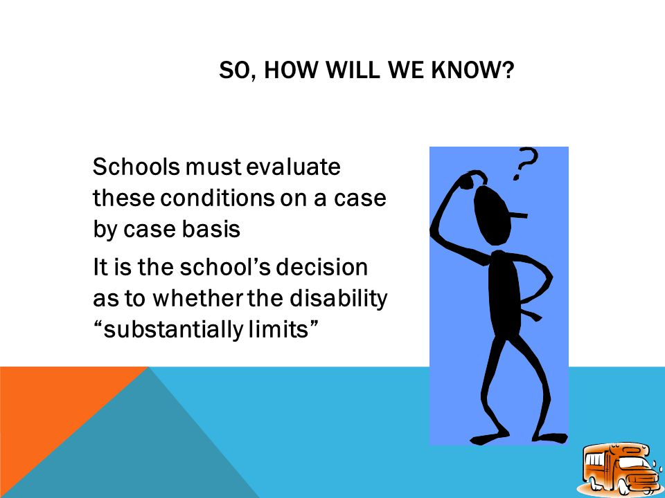 TWO EXAMPLES, CONTINUED: Student breaks both legs Recovery is delayed by complications and surgeries Disability expected to last for several months It is a disability!