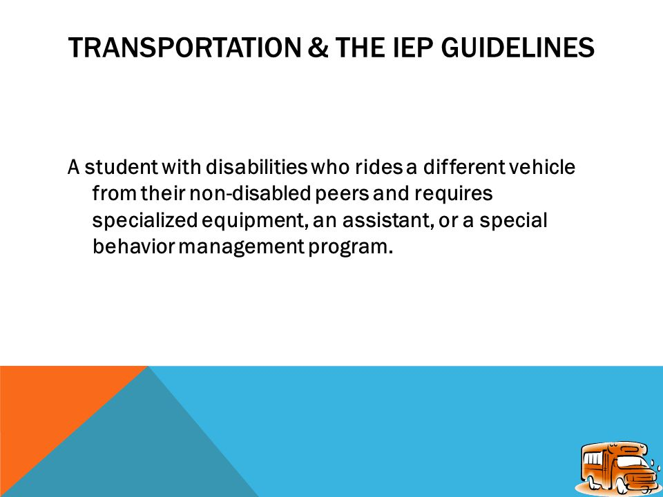 TRANSPORTATION & THE IEP GUIDELINES The following guidelines suggest when a school district should have transportation personnel in attendance at IEP (Individual Education Plan) meetings: A student with disabilities who rides the same school bus as non- disabled students to and from school needs to have transportation addressed on the IEP because of the existence of one of the following special circumstances: behavioral problems, special equipment needs, or a special schedule.