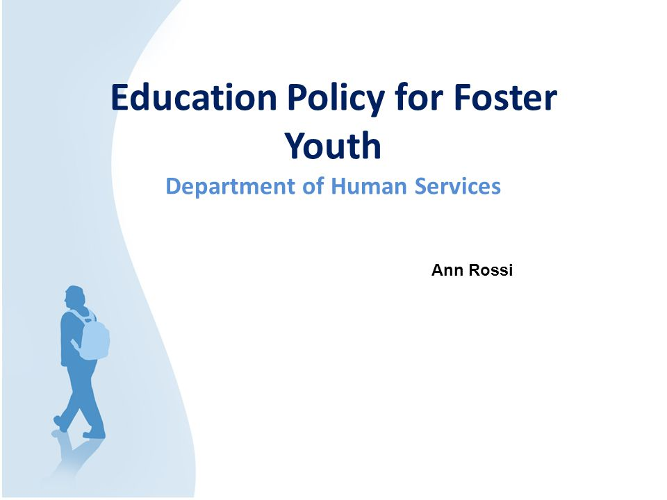 Education Policy for Foster Youth Department of Human Services Ann Rossi