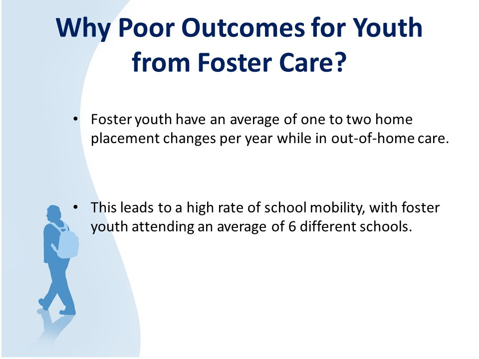 Why Poor Outcomes for Youth from Foster Care? Foster youth have an average of one to two home placement changes per year while in out-of-home care. Th