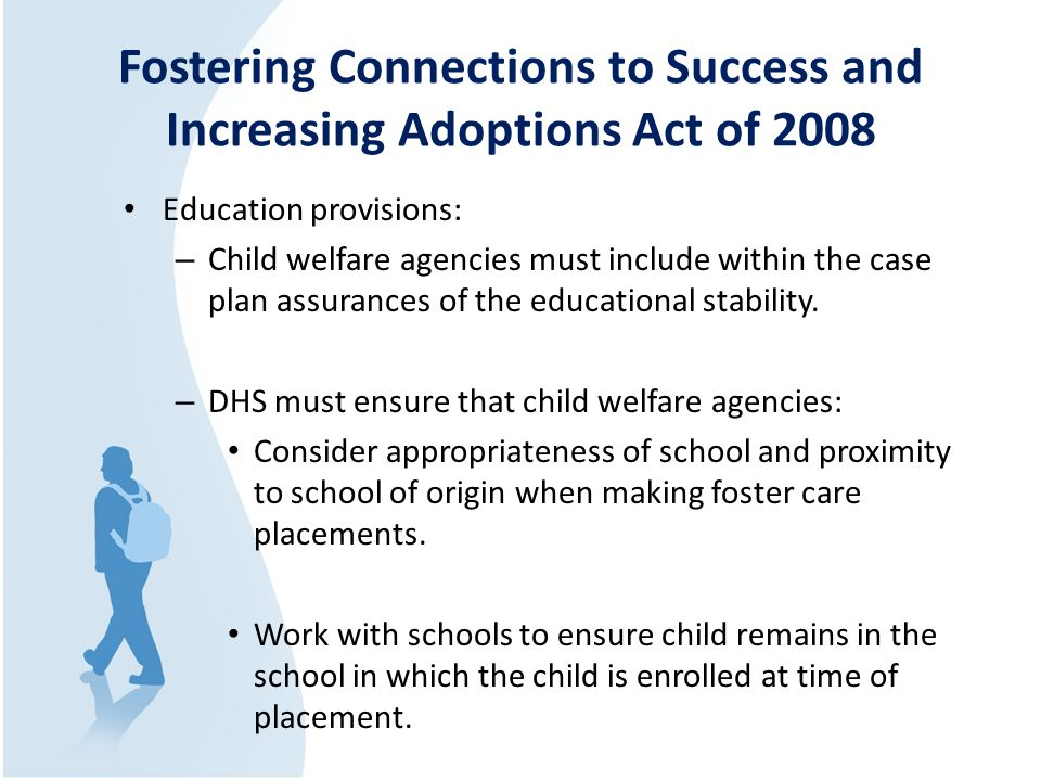Fostering Connections to Success and Increasing Adoptions Act of 2008 Education provisions: – Child welfare agencies must include within the case plan assurances of the educational stability.