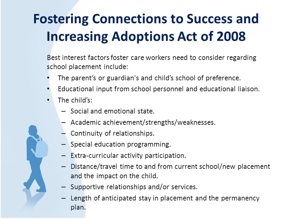 Fostering Connections to Success and Increasing Adoptions Act of 2008 Best interest factors foster care workers need to consider regarding school placement include: The parent's or guardian s and child's school of preference.