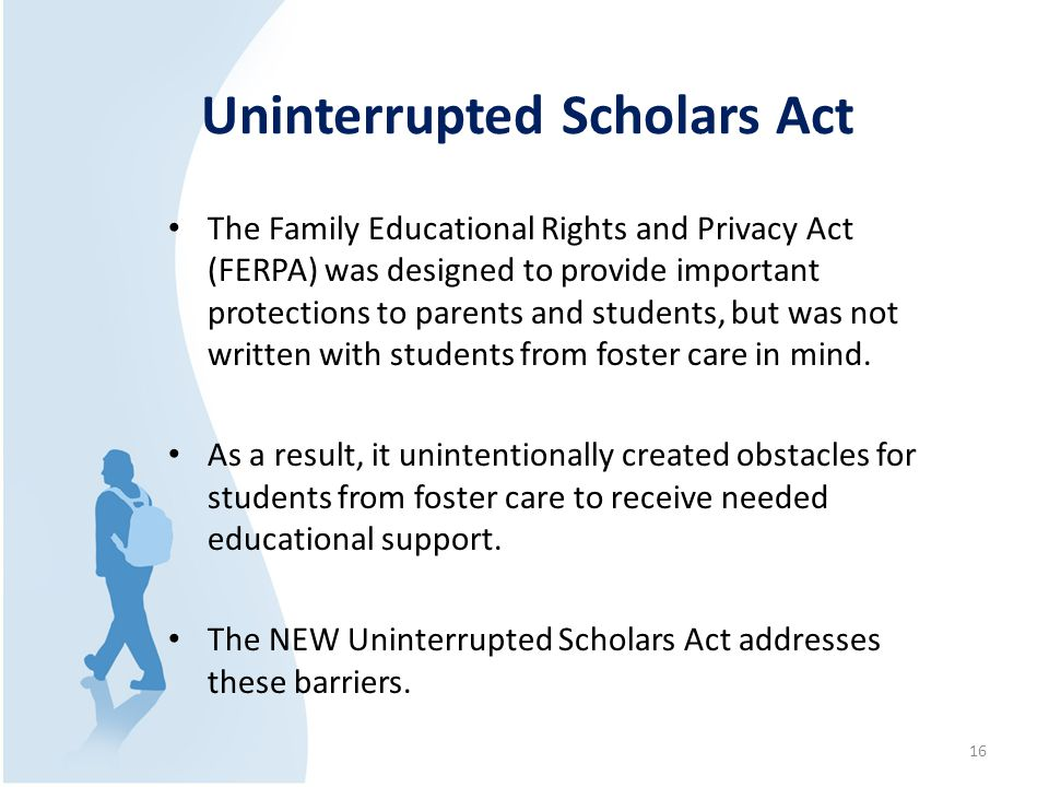 Uninterrupted Scholars Act The Family Educational Rights and Privacy Act (FERPA) was designed to provide important protections to parents and students, but was not written with students from foster care in mind.