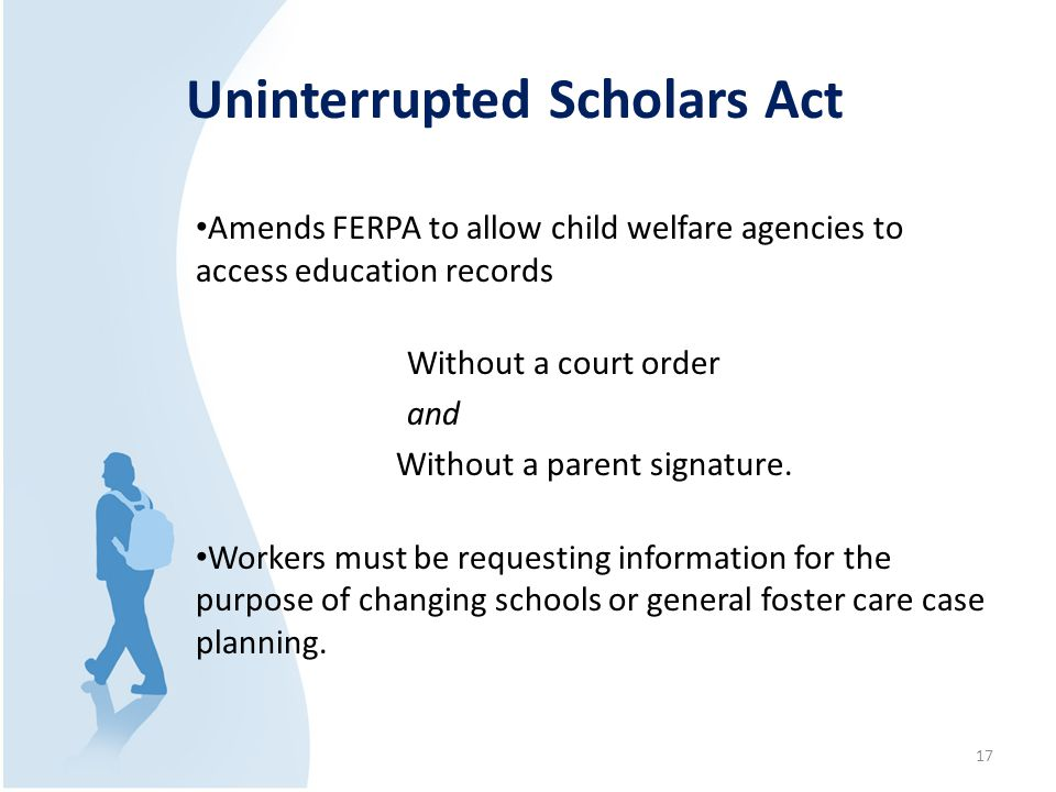 Uninterrupted Scholars Act Amends FERPA to allow child welfare agencies to access education records Without a court order and Without a parent signatu