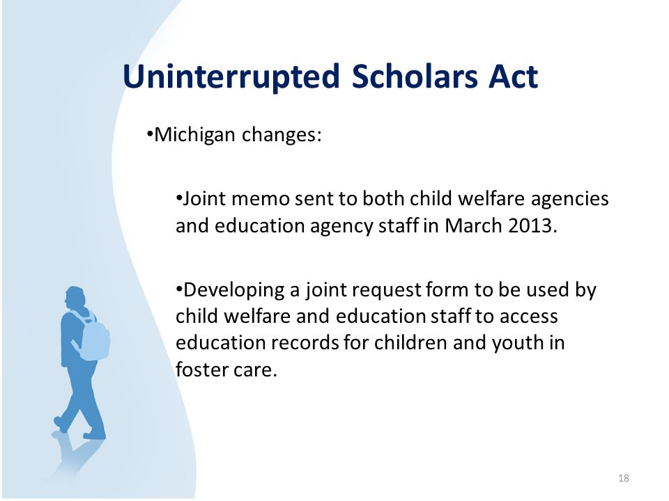 Uninterrupted Scholars Act Michigan changes: Joint memo sent to both child welfare agencies and education agency staff in March 2013. Developing a joi