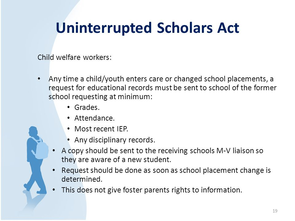 Uninterrupted Scholars Act Child welfare workers: Any time a child/youth enters care or changed school placements, a request for educational records must be sent to school of the former school requesting at minimum: Grades.