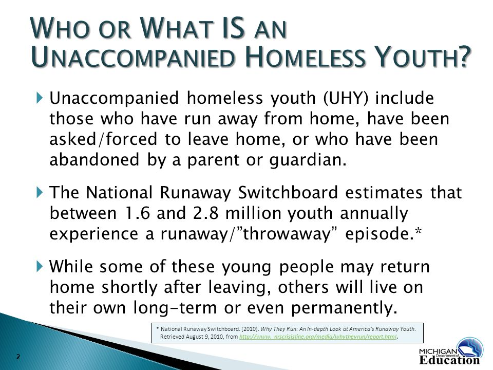  Unaccompanied homeless youth (UHY) include those who have run away from home, have been asked/forced to leave home, or who have been abandoned by a parent or guardian.