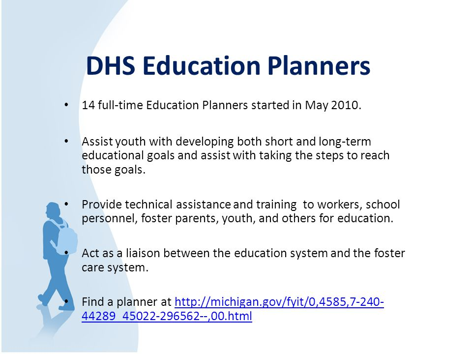 DHS Education Planners 14 full-time Education Planners started in May 2010. Assist youth with developing both short and long-term educational goals an