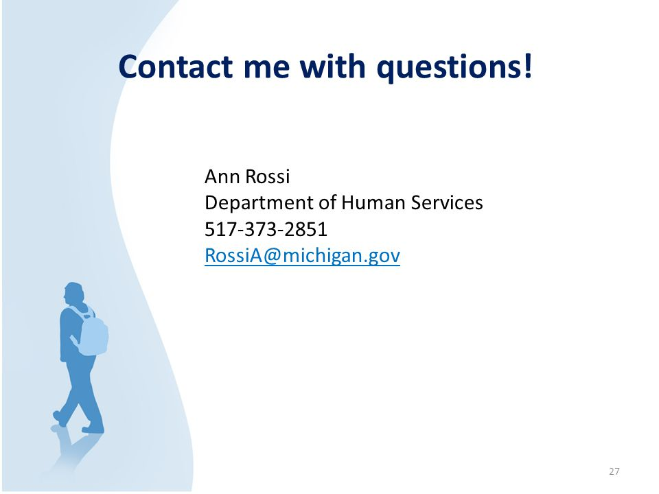 Ann Rossi Department of Human Services 517-373-2851 RossiA@michigan.gov Contact me with questions! 27