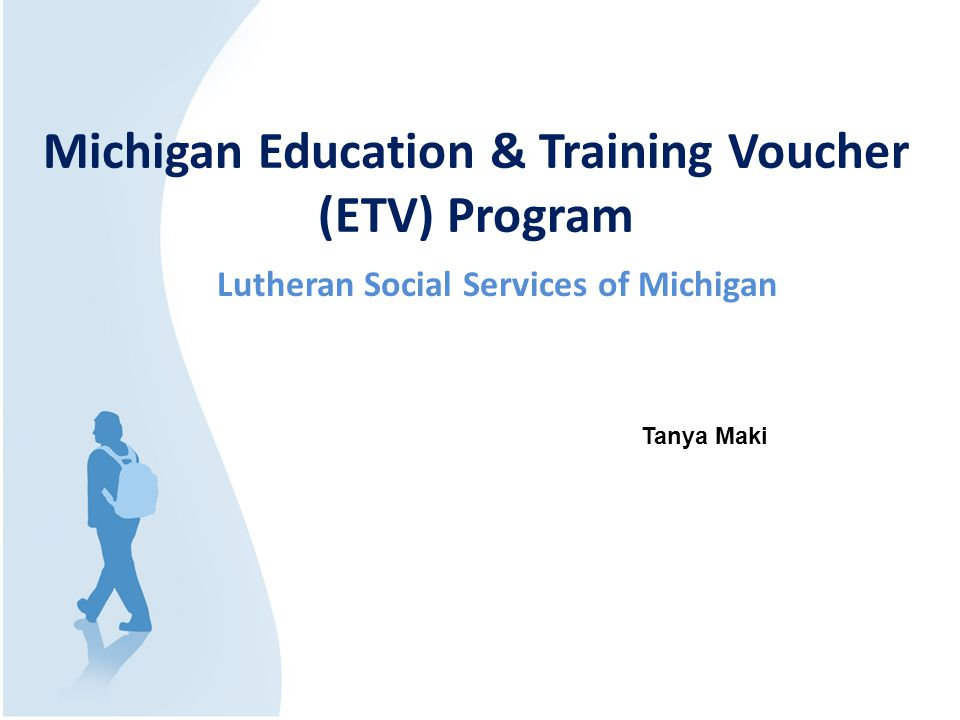 Michigan Education & Training Voucher (ETV) Program Lutheran Social Services of Michigan Tanya Maki