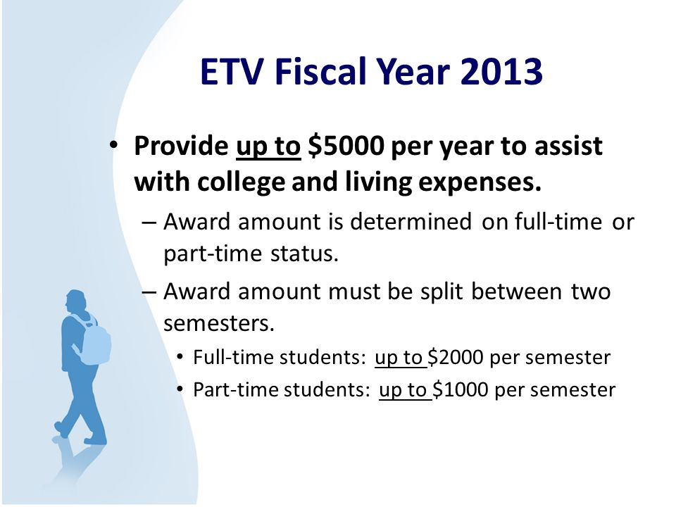 ETV Fiscal Year 2013 Provide up to $5000 per year to assist with college and living expenses. – Award amount is determined on full-time or part-time s