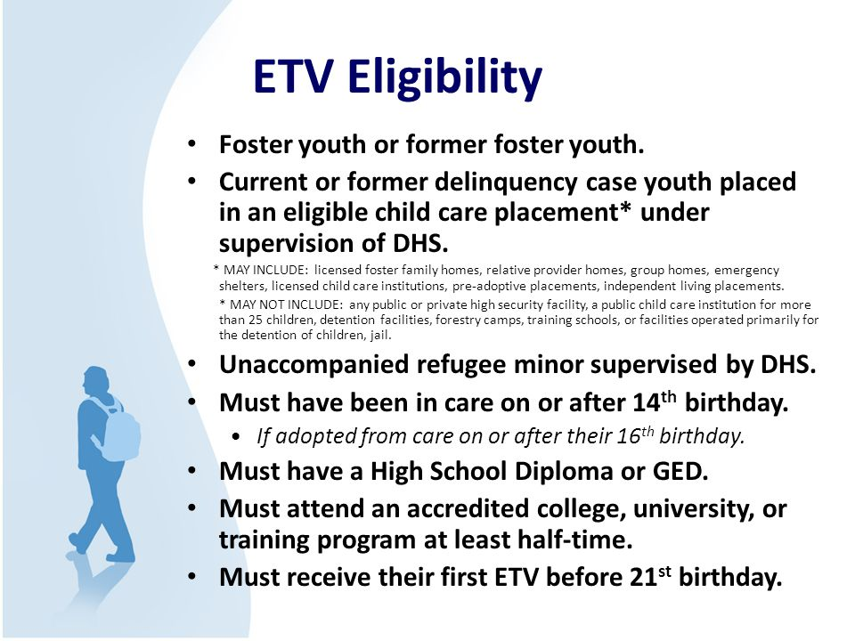 ETV Eligibility Foster youth or former foster youth. Current or former delinquency case youth placed in an eligible child care placement* under superv