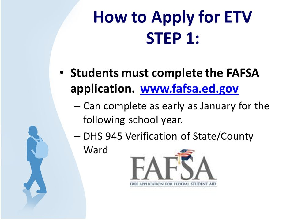 How to Apply for ETV STEP 1: Students must complete the FAFSA application. www.fafsa.ed.govwww.fafsa.ed.gov – Can complete as early as January for the