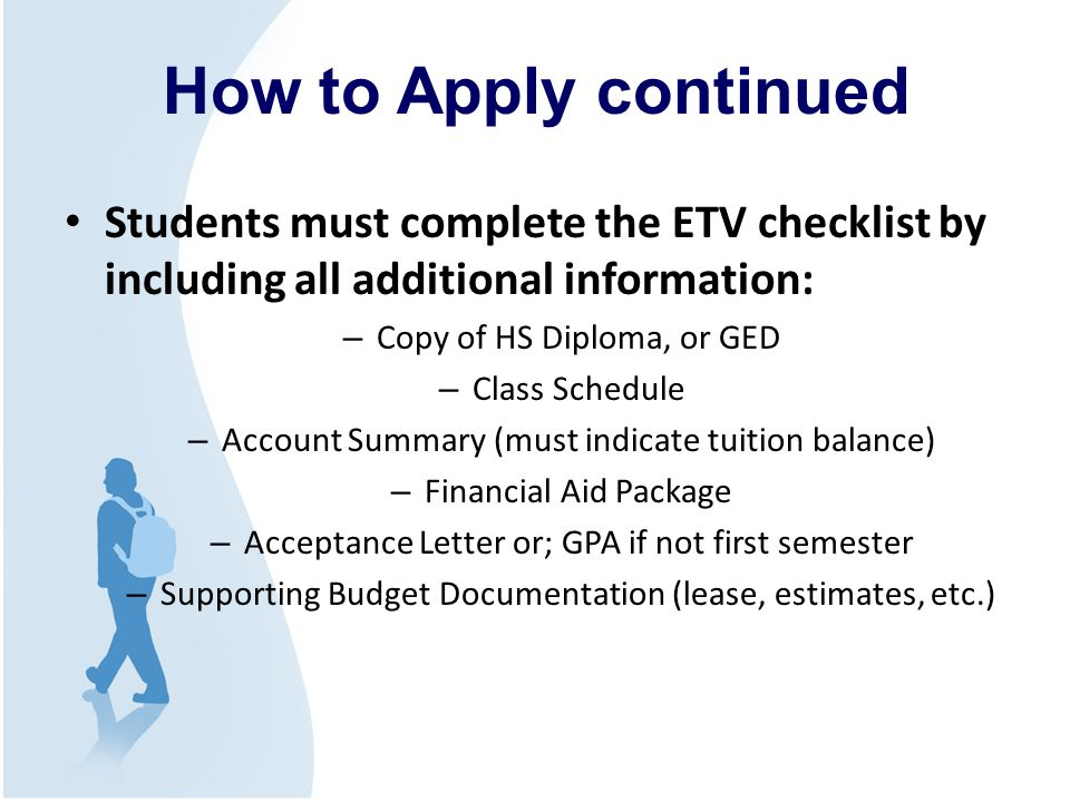 Students must complete the ETV checklist by including all additional information: – Copy of HS Diploma, or GED – Class Schedule – Account Summary (must indicate tuition balance) – Financial Aid Package – Acceptance Letter or; GPA if not first semester – Supporting Budget Documentation (lease, estimates, etc.) How to Apply continued