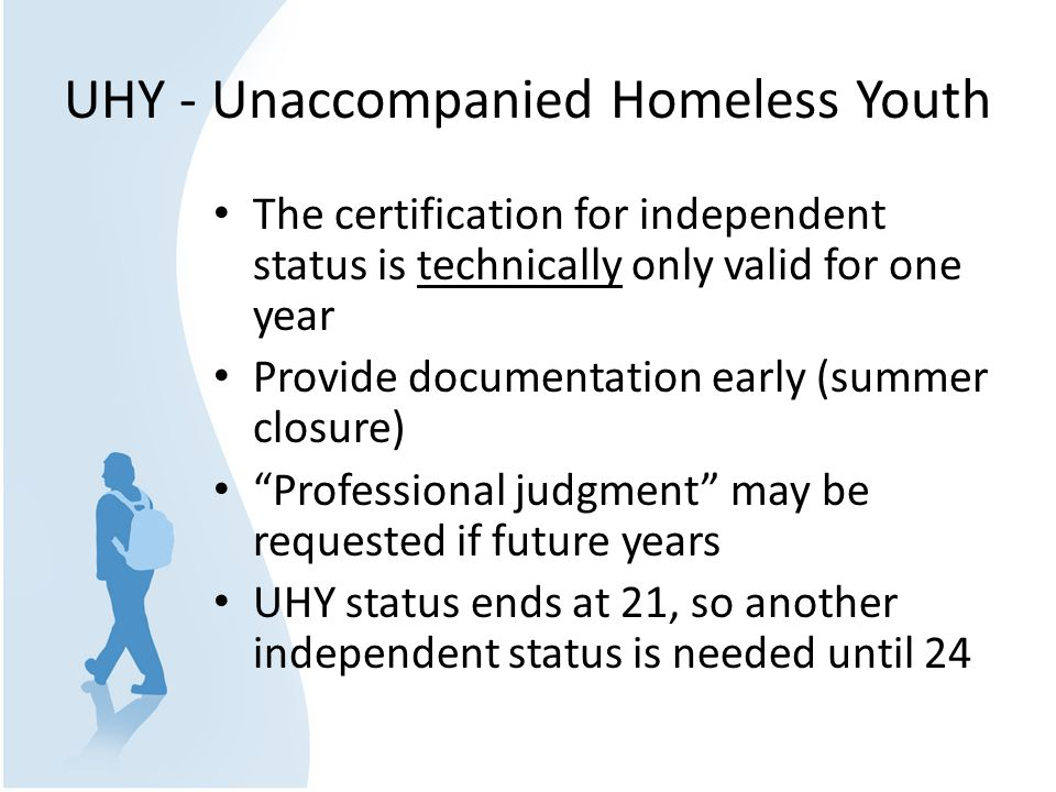UHY - Unaccompanied Homeless Youth The certification for independent status is technically only valid for one year Provide documentation early (summer