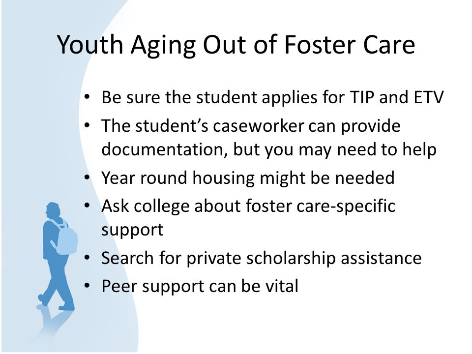 Youth Aging Out of Foster Care Be sure the student applies for TIP and ETV The student's caseworker can provide documentation, but you may need to help Year round housing might be needed Ask college about foster care-specific support Search for private scholarship assistance Peer support can be vital