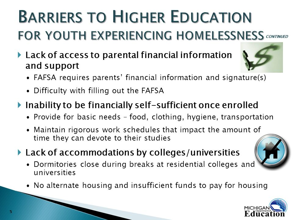  Lack of access to parental financial information and support FAFSA requires parents' financial information and signature(s) Difficulty with filling out the FAFSA  Inability to be financially self-sufficient once enrolled Provide for basic needs – food, clothing, hygiene, transportation Maintain rigorous work schedules that impact the amount of time they can devote to their studies  Lack of accommodations by colleges/universities Dormitories close during breaks at residential colleges and universities No alternate housing and insufficient funds to pay for housing 5 CONTINUED