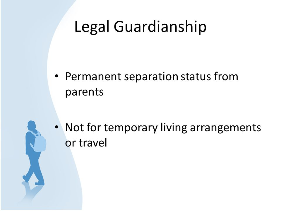 Legal Guardianship Permanent separation status from parents Not for temporary living arrangements or travel