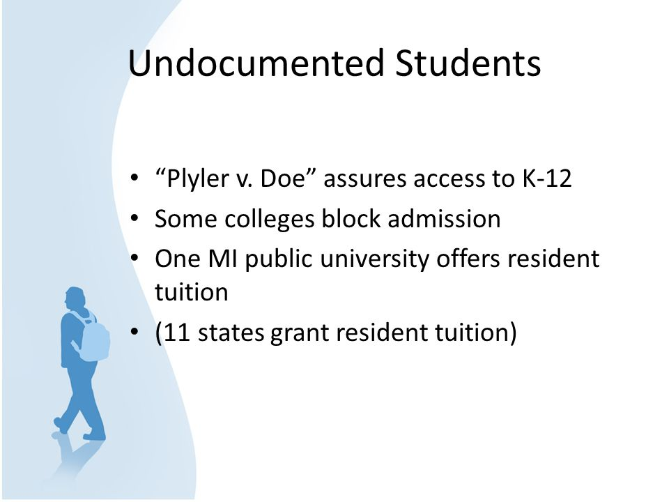 "Undocumented Students ""Plyler v. Doe"" assures access to K-12 Some colleges block admission One MI public university offers resident tuition (11 states"