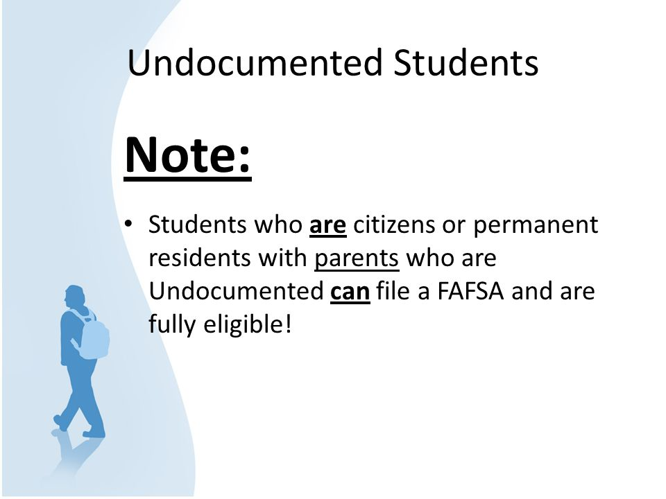 Undocumented Students Note: Students who are citizens or permanent residents with parents who are Undocumented can file a FAFSA and are fully eligible