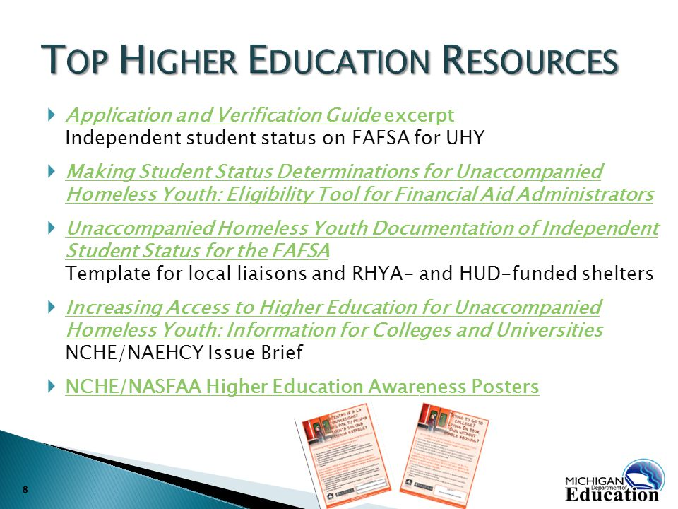  Application and Verification Guide excerpt Independent student status on FAFSA for UHY Application and Verification Guide excerpt  Making Student Status Determinations for Unaccompanied Homeless Youth: Eligibility Tool for Financial Aid Administrators Making Student Status Determinations for Unaccompanied Homeless Youth: Eligibility Tool for Financial Aid Administrators  Unaccompanied Homeless Youth Documentation of Independent Student Status for the FAFSA Template for local liaisons and RHYA- and HUD-funded shelters Unaccompanied Homeless Youth Documentation of Independent Student Status for the FAFSA  Increasing Access to Higher Education for Unaccompanied Homeless Youth: Information for Colleges and Universities NCHE/NAEHCY Issue Brief Increasing Access to Higher Education for Unaccompanied Homeless Youth: Information for Colleges and Universities  NCHE/NASFAA Higher Education Awareness Posters NCHE/NASFAA Higher Education Awareness Posters 8