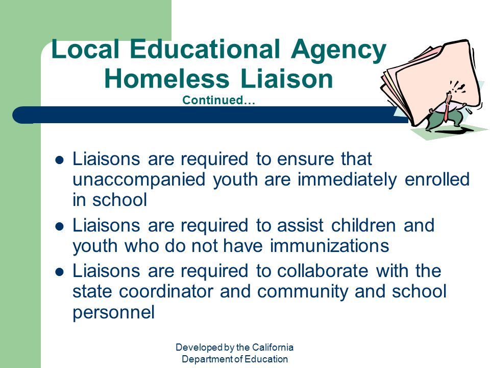 Developed by the California Department of Education Local Educational Agency Homeless Liaison Continued… Liaisons are required to ensure that unaccomp