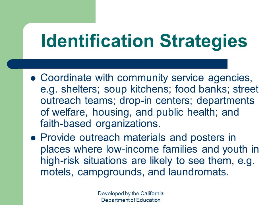 Developed by the California Department of Education Identification Strategies Coordinate with community service agencies, e.g. shelters; soup kitchens