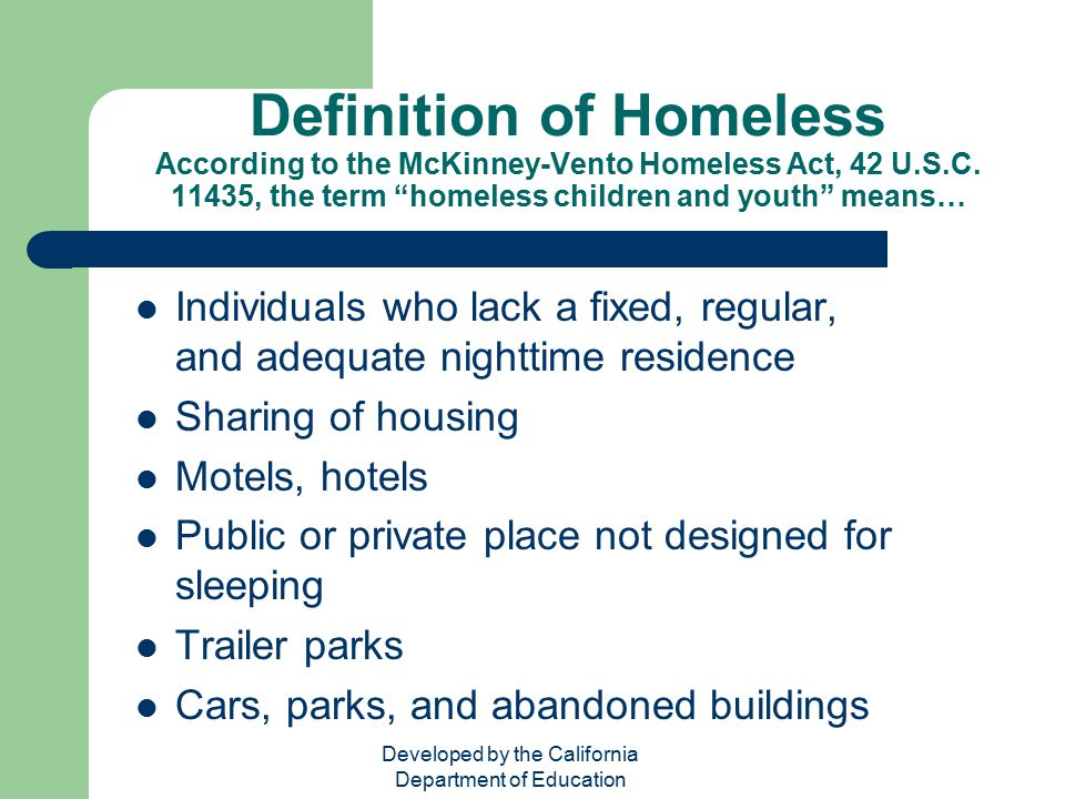 """Developed by the California Department of Education Definition of Homeless According to the McKinney-Vento Homeless Act, 42 U.S.C. 11435, the term """"ho"""
