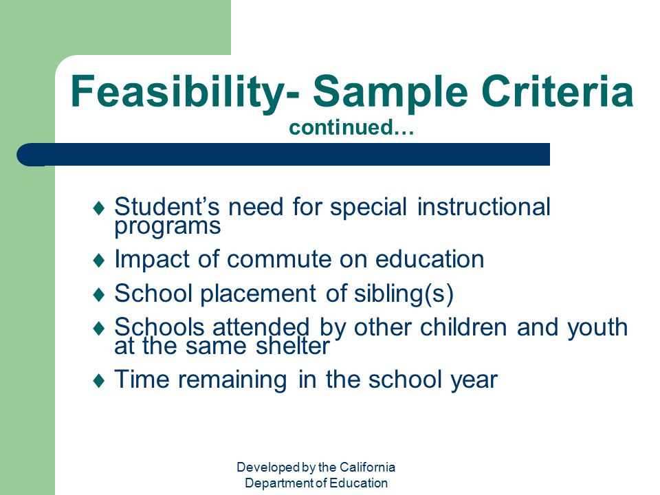 Developed by the California Department of Education Feasibility- Sample Criteria continued…  Student's need for special instructional programs  Impa