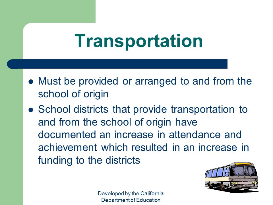Developed by the California Department of Education Transportation Must be provided or arranged to and from the school of origin School districts that