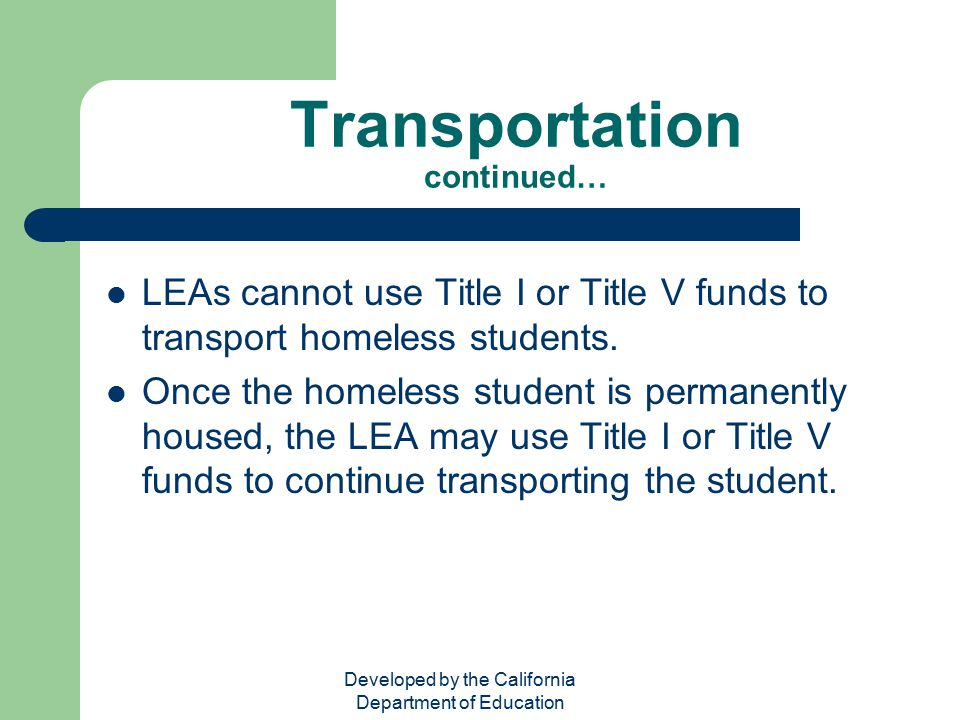 Developed by the California Department of Education Transportation continued… LEAs cannot use Title I or Title V funds to transport homeless students.