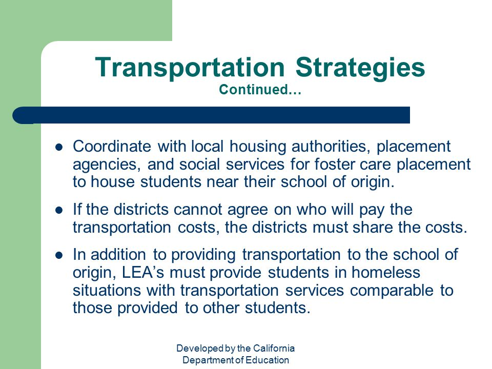 Developed by the California Department of Education Transportation Strategies Continued… Coordinate with local housing authorities, placement agencies