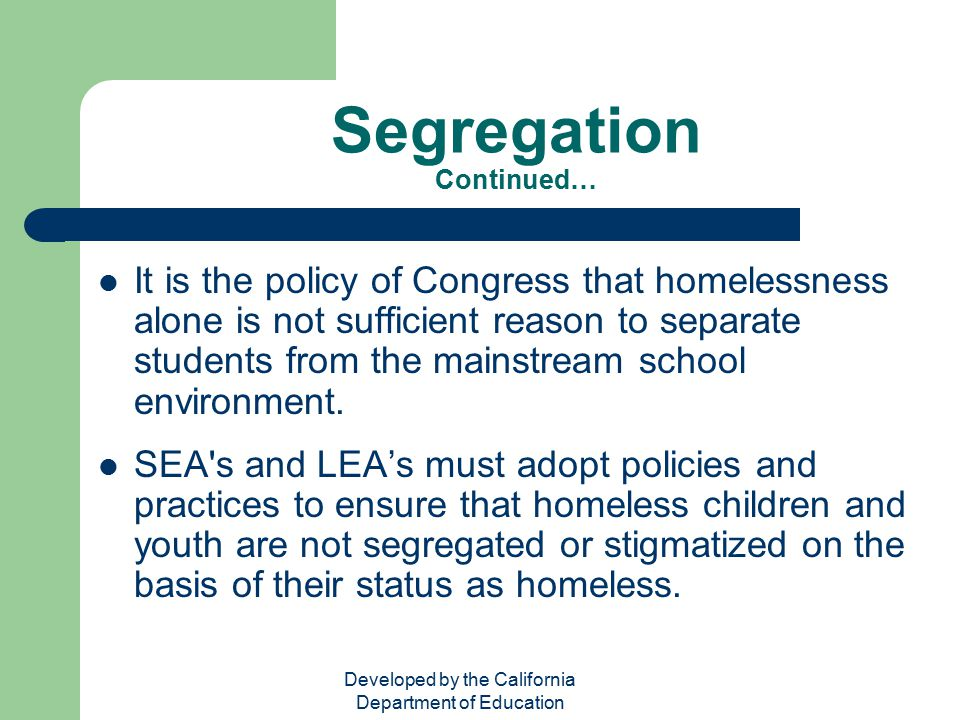 Developed by the California Department of Education Segregation Continued… It is the policy of Congress that homelessness alone is not sufficient reas