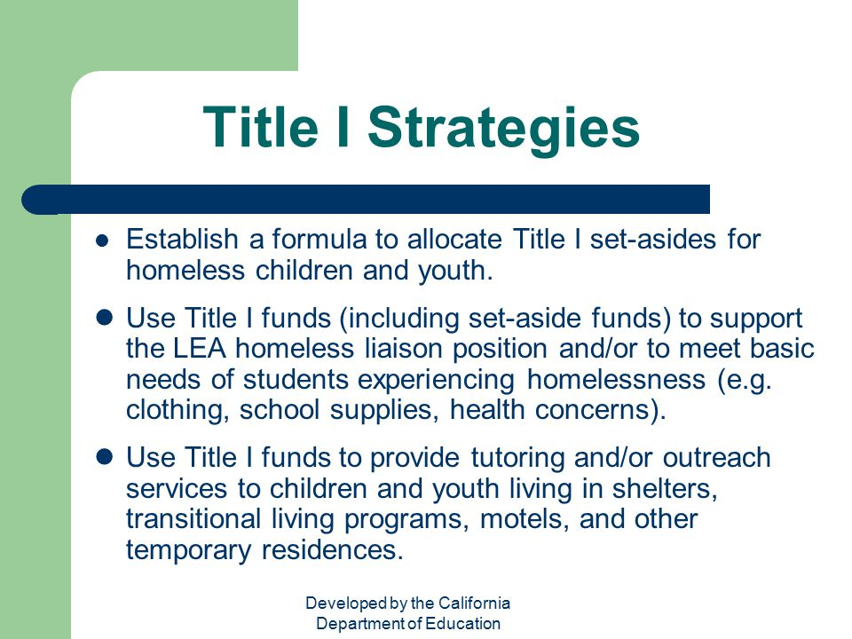 Developed by the California Department of Education Title I Strategies Establish a formula to allocate Title I set-asides for homeless children and yo