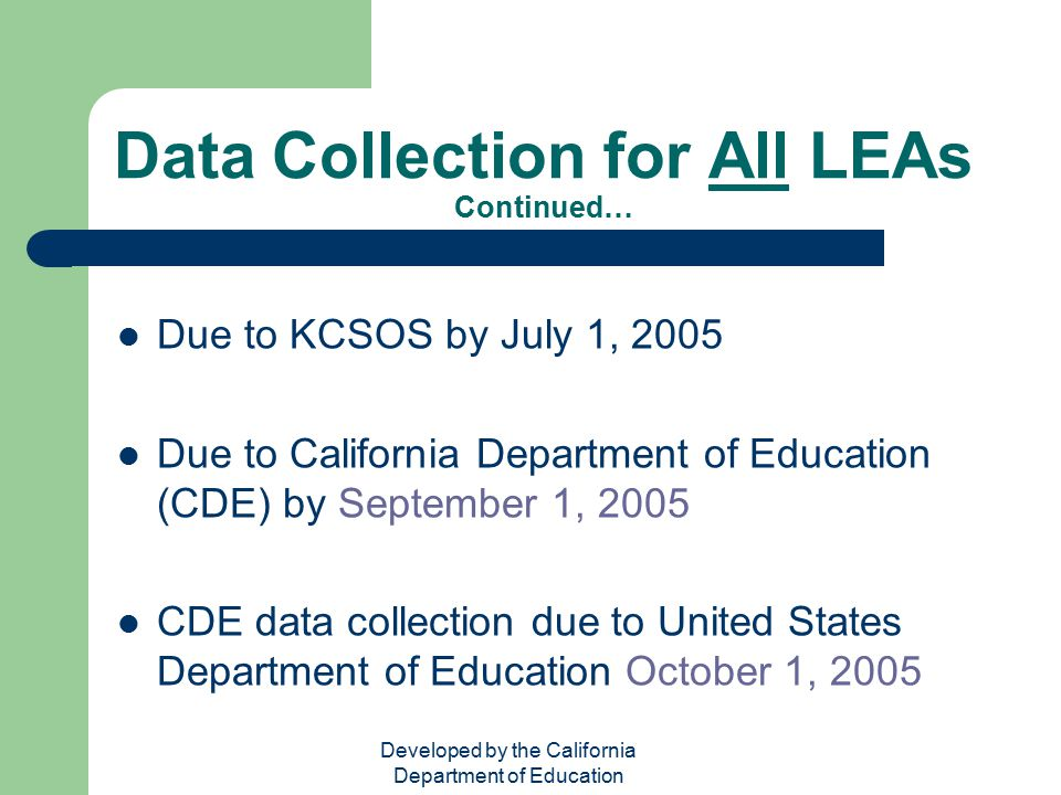 Developed by the California Department of Education Data Collection for All LEAs Continued… Due to KCSOS by July 1, 2005 Due to California Department