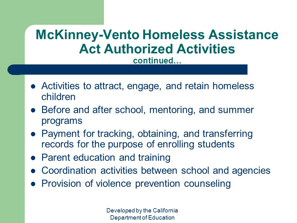Developed by the California Department of Education McKinney-Vento Homeless Assistance Act Authorized Activities continued… Activities to attract, eng