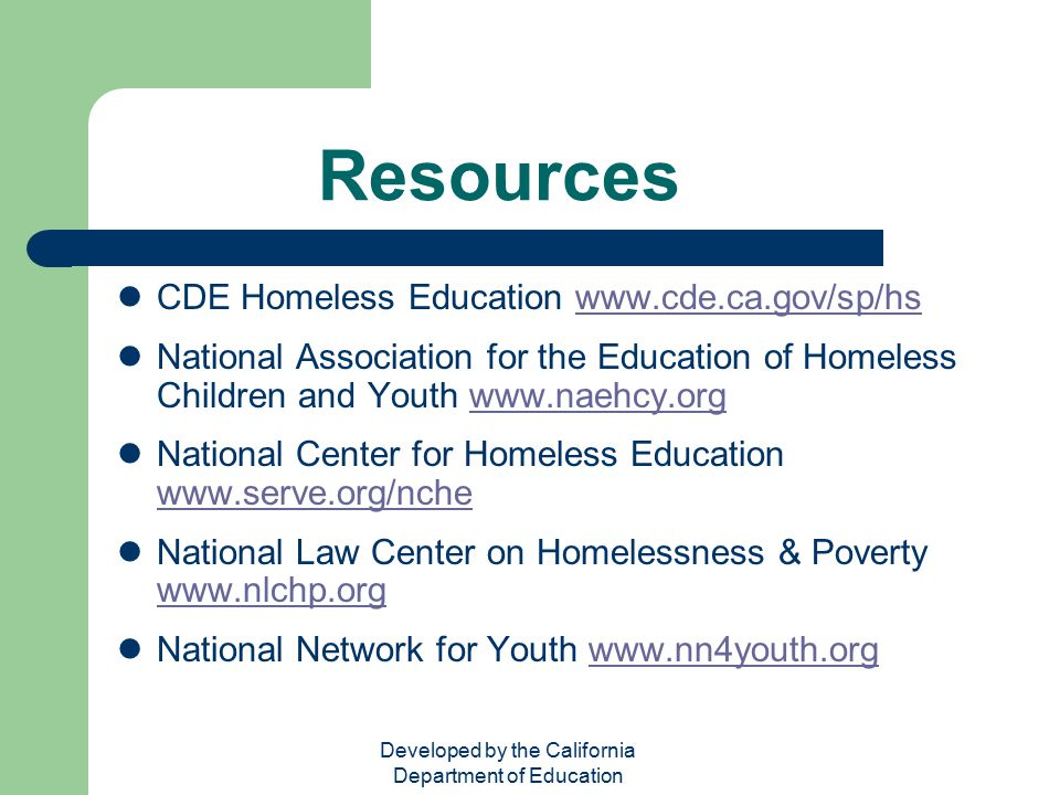 Developed by the California Department of Education Resources CDE Homeless Education www.cde.ca.gov/sp/hswww.cde.ca.gov/sp/hs National Association for