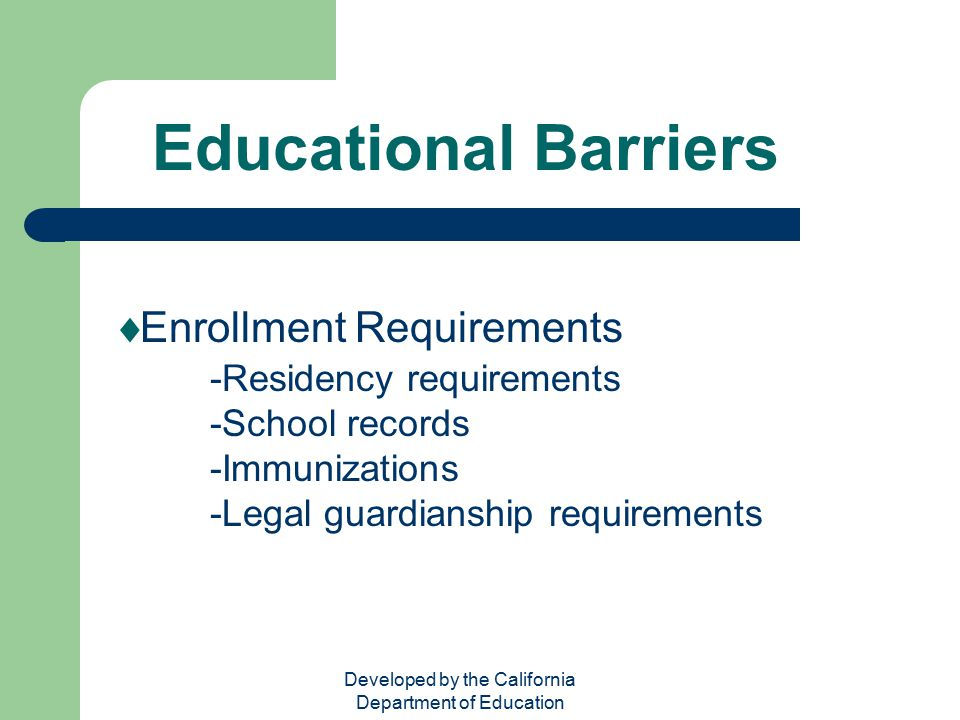 Developed by the California Department of Education Educational Barriers  Enrollment Requirements -Residency requirements -School records -Immunizati