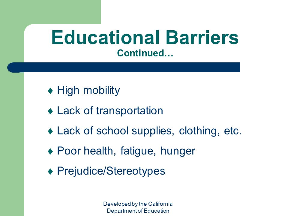 Developed by the California Department of Education Educational Barriers Continued…  High mobility  Lack of transportation  Lack of school supplies