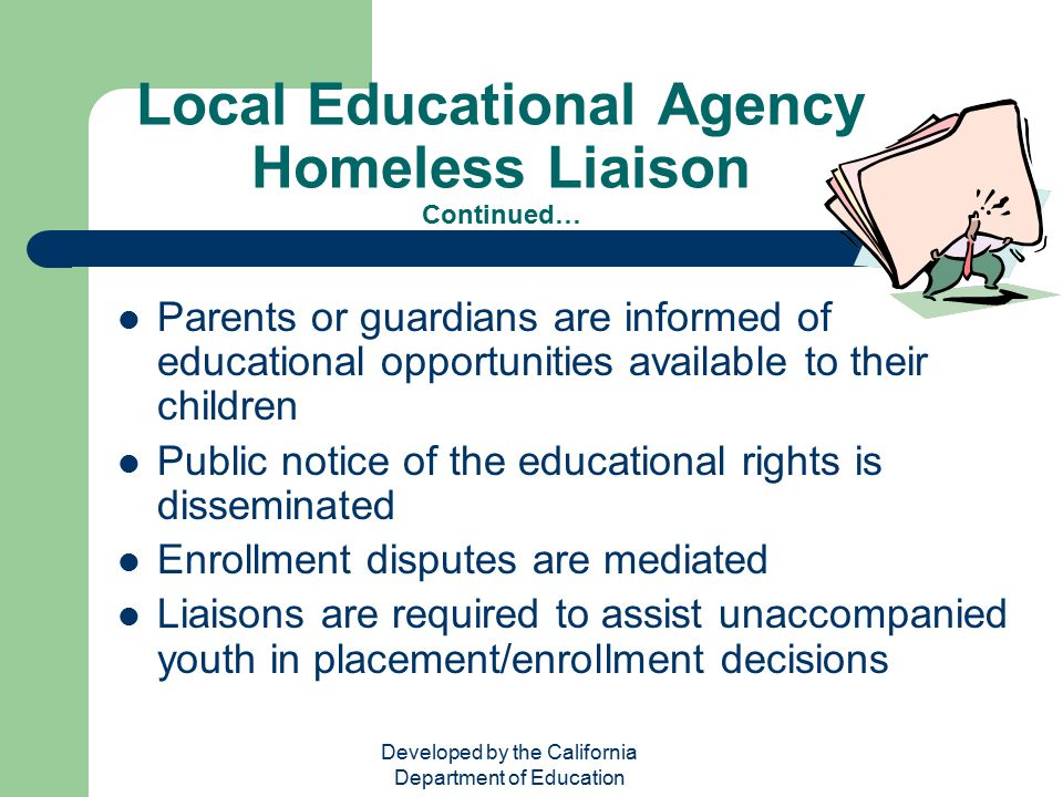 Developed by the California Department of Education Local Educational Agency Homeless Liaison Continued… Parents or guardians are informed of educatio