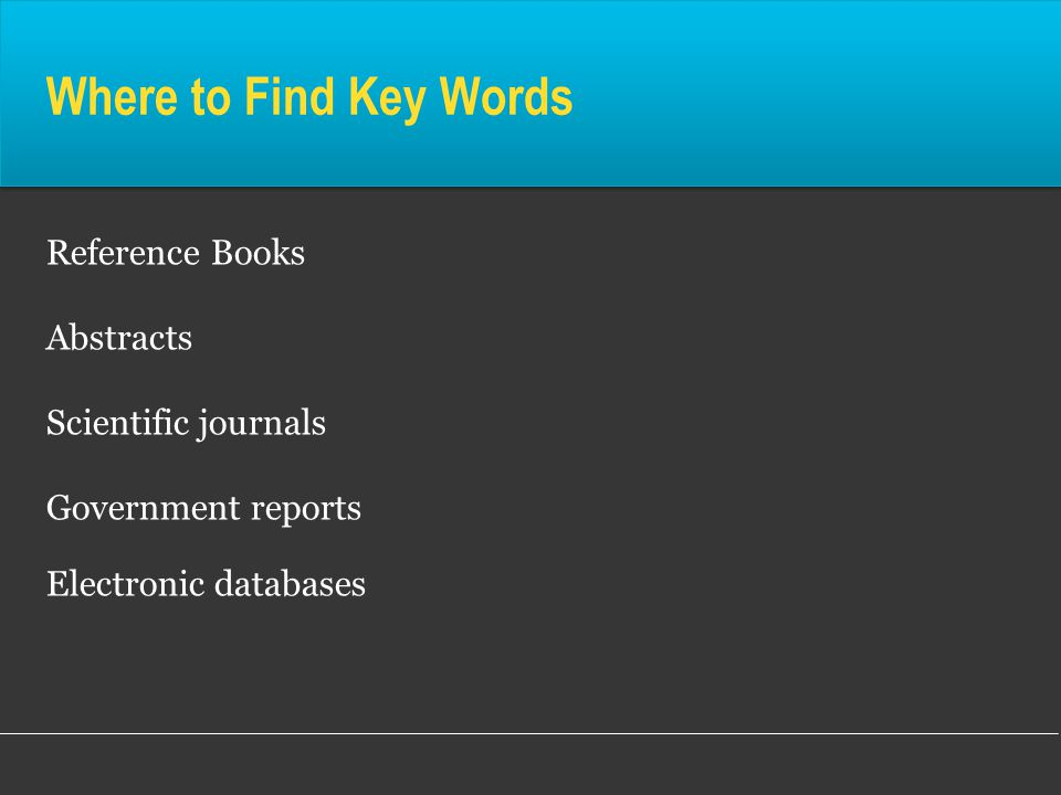Where to Find Key Words Reference Books Abstracts Scientific journals Government reports Electronic databases