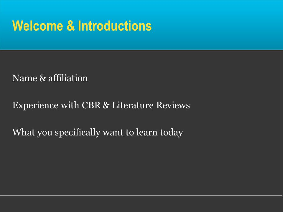 Welcome & Introductions Name & affiliation Experience with CBR & Literature Reviews What you specifically want to learn today