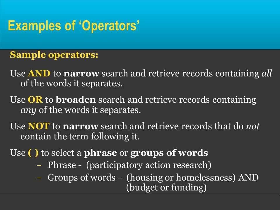 Examples of 'Operators' Sample operators: Use AND to narrow search and retrieve records containing all of the words it separates.