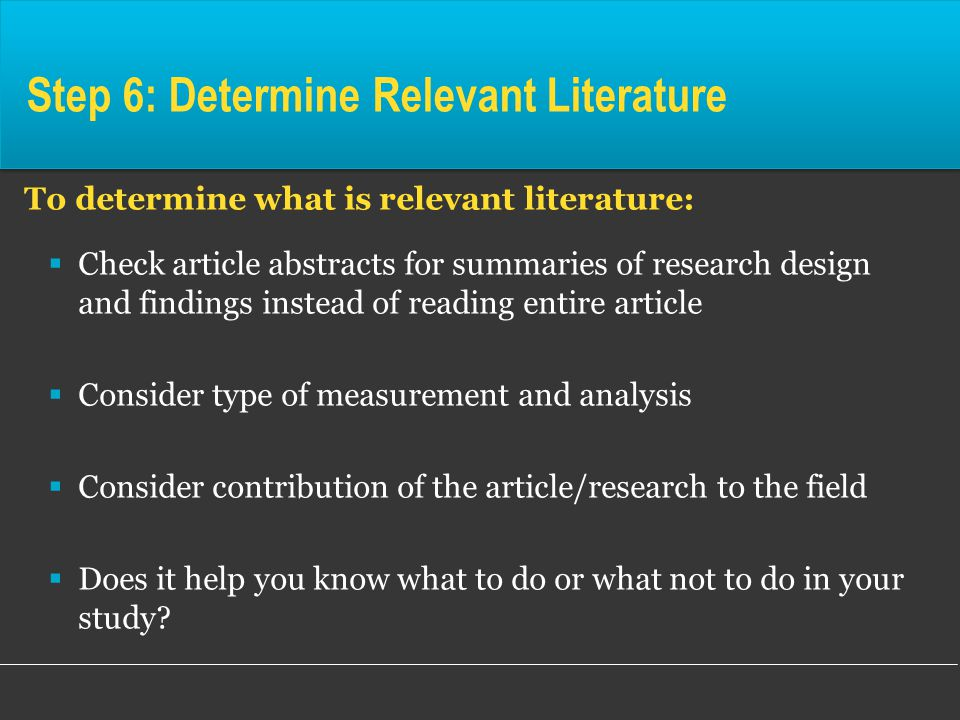 Step 6: Determine Relevant Literature To determine what is relevant literature:  Check article abstracts for summaries of research design and findings instead of reading entire article  Consider type of measurement and analysis  Consider contribution of the article/research to the field  Does it help you know what to do or what not to do in your study
